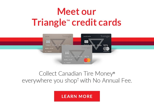 Header image - top text: Meet Our Triangle Credit Cards - Image of three Triangle branded mastercards - Middle text: Collect Canadian Tire Money everywhere you shop with No Annual Fee - bottom text: learn More - Image links to info page about credit card products