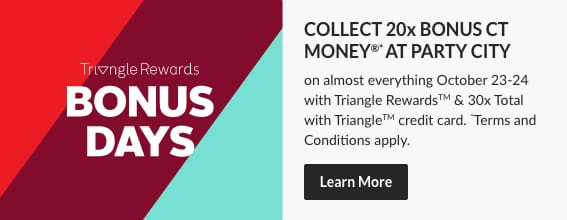 Triangle Bonus Days – Collect 20X Bonus CT Money at Party City on almost everything October 23-24 with Triangle Rewards and 30X Total with Triangle credit card.  Terms and Conditions apply – learn more